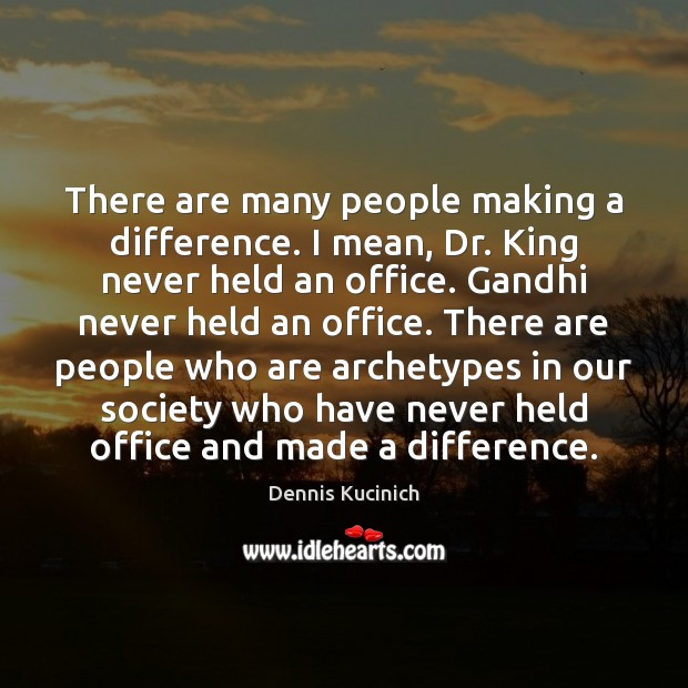 There are many people making a difference. I mean, Dr. King never Dennis Kucinich Picture Quote