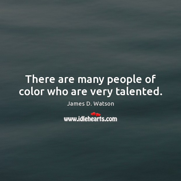 There are many people of color who are very talented. James D. Watson Picture Quote
