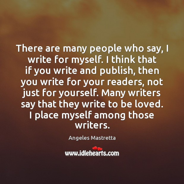 Image, There are many people who say, I write for myself. I think