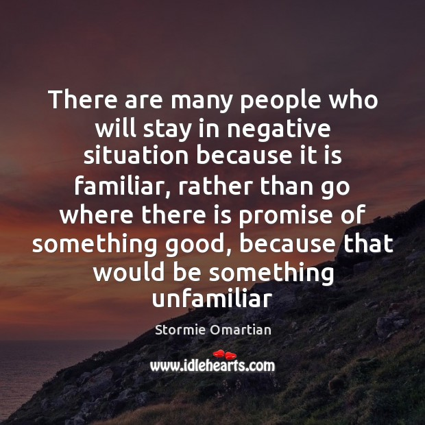There are many people who will stay in negative situation because it Stormie Omartian Picture Quote