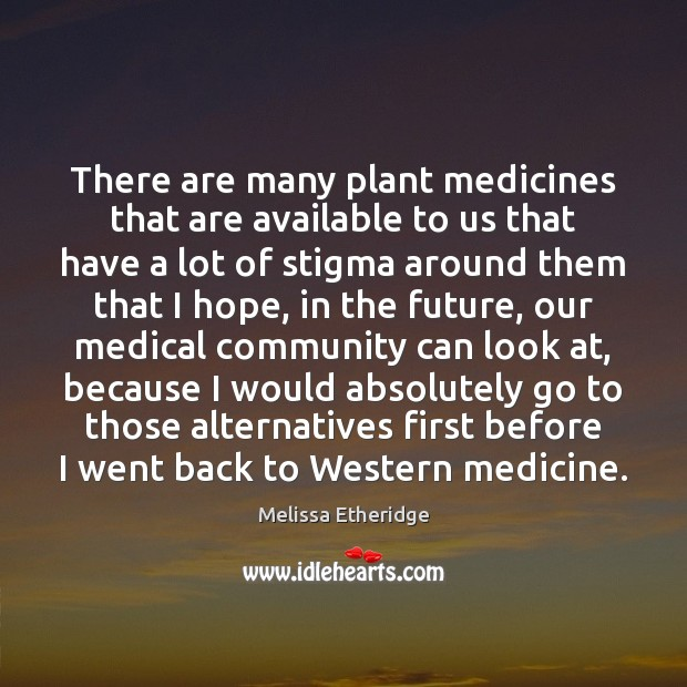 There are many plant medicines that are available to us that have Melissa Etheridge Picture Quote