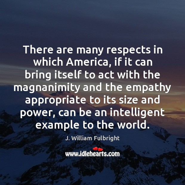 There are many respects in which America, if it can bring itself J. William Fulbright Picture Quote