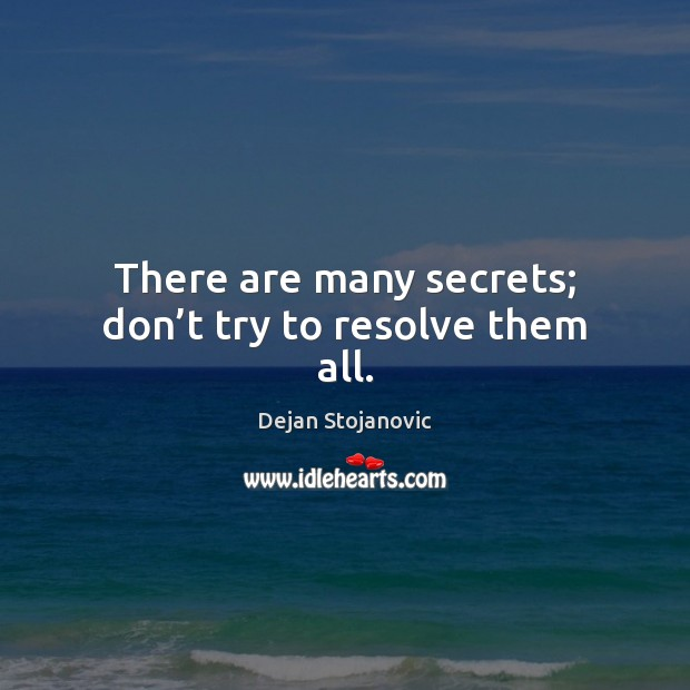 There are many secrets; don't try to resolve them all. Dejan Stojanovic Picture Quote