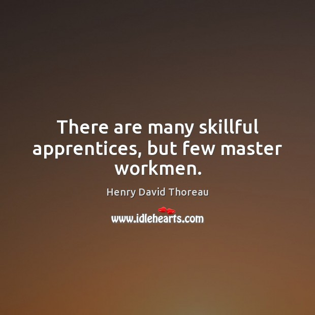 There are many skillful apprentices, but few master workmen. Henry David Thoreau Picture Quote