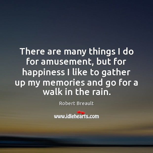 There are many things I do for amusement, but for happiness I Robert Breault Picture Quote