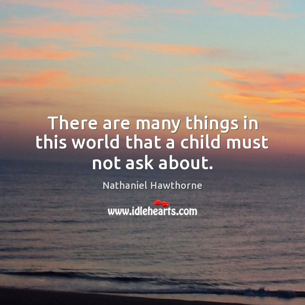 There are many things in this world that a child must not ask about. Nathaniel Hawthorne Picture Quote