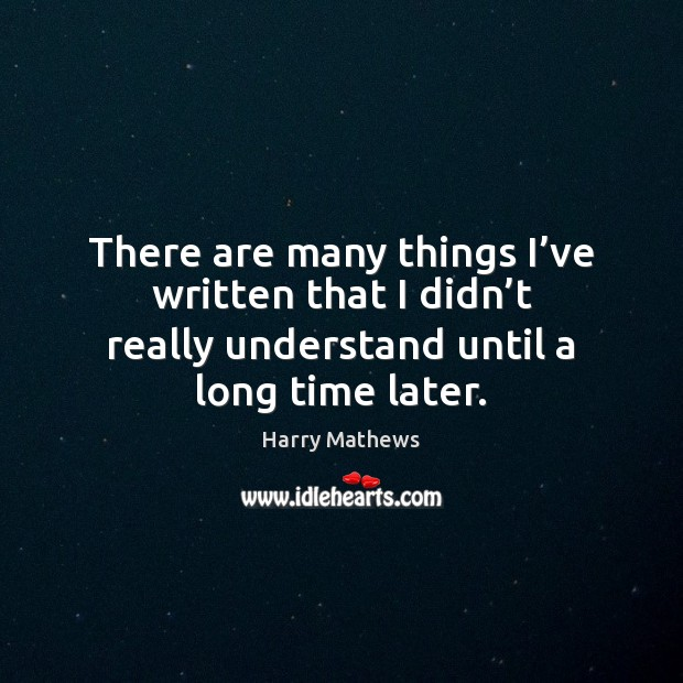 There are many things I've written that I didn't really Harry Mathews Picture Quote