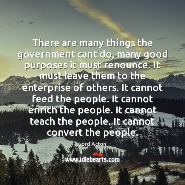 There are many things the government cant do, many good purposes it Lord Acton Picture Quote