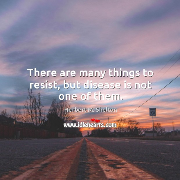 There are many things to resist, but disease is not one of them. Herbert M. Shelton Picture Quote