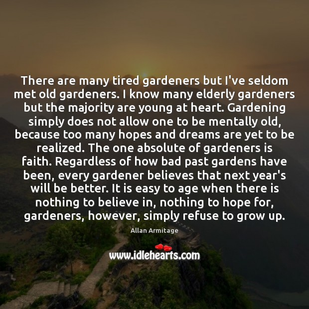 Image, There are many tired gardeners but I've seldom met old gardeners. I