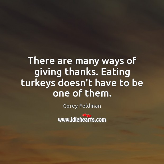 There are many ways of giving thanks. Eating turkeys doesn't have to be one of them. Corey Feldman Picture Quote