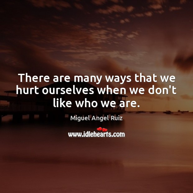 There are many ways that we hurt ourselves when we don't like who we are. Image
