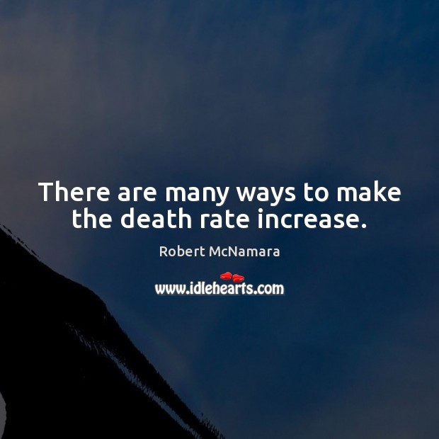 There are many ways to make the death rate increase. Robert McNamara Picture Quote