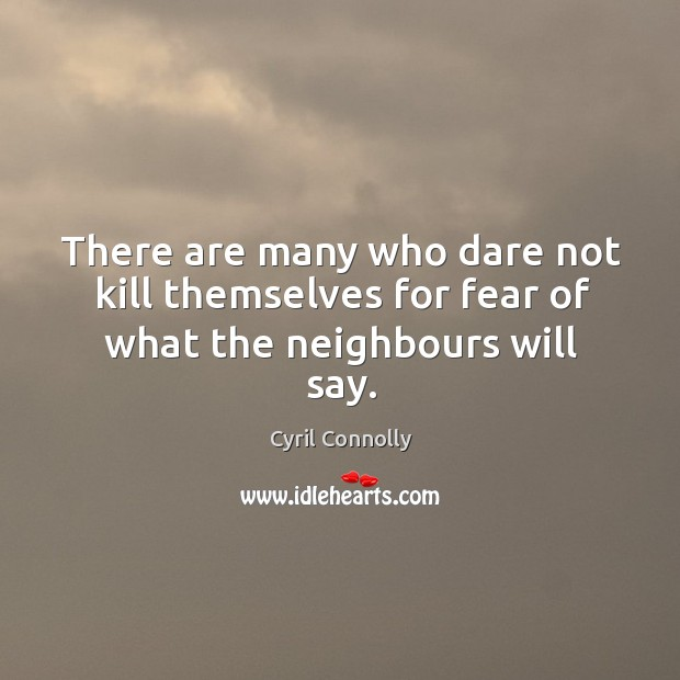 Image, There are many who dare not kill themselves for fear of what the neighbours will say.