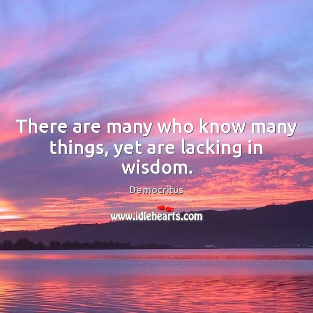 There are many who know many things, yet are lacking in wisdom. Democritus Picture Quote