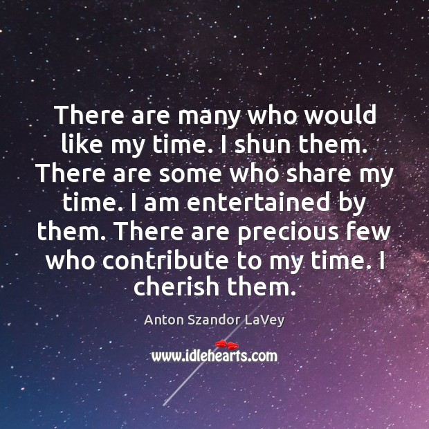 There are many who would like my time. I shun them. There Anton Szandor LaVey Picture Quote