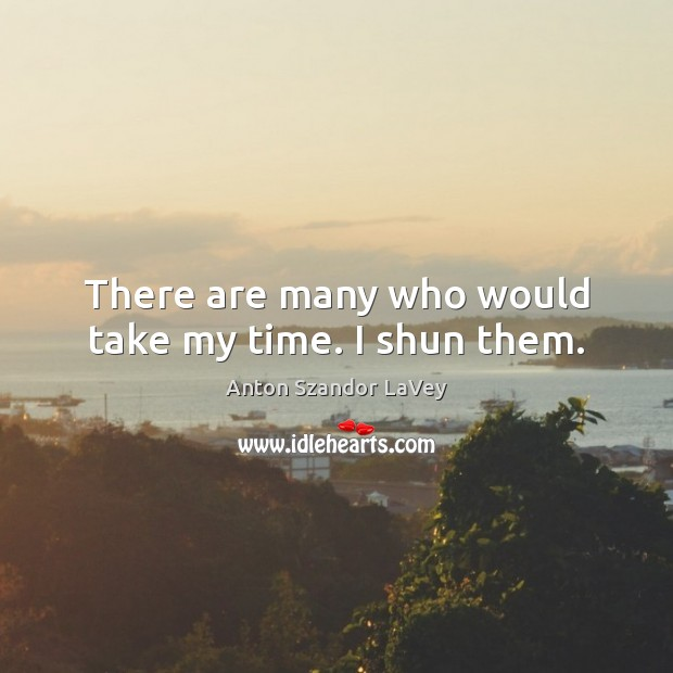 There are many who would take my time. I shun them. Anton Szandor LaVey Picture Quote
