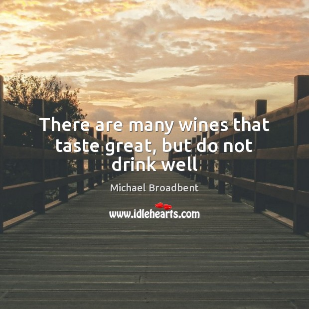 There are many wines that taste great, but do not drink well Michael Broadbent Picture Quote