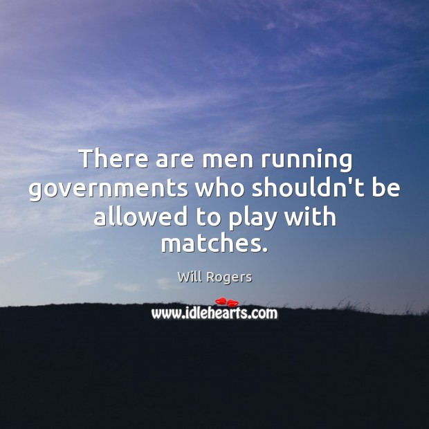 There are men running governments who shouldn't be allowed to play with matches. Will Rogers Picture Quote