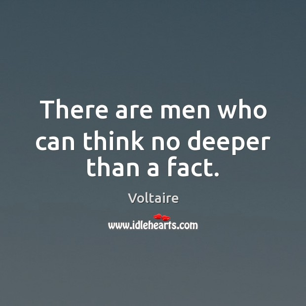 There are men who can think no deeper than a fact. Image