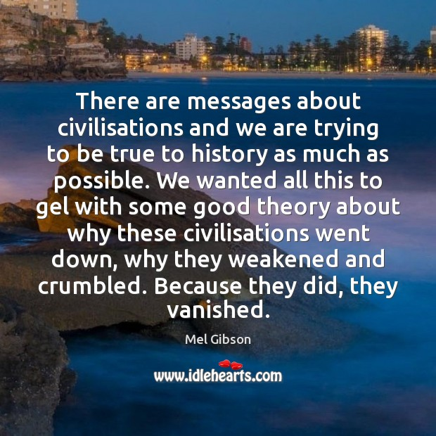 There are messages about civilisations and we are trying to be true Mel Gibson Picture Quote