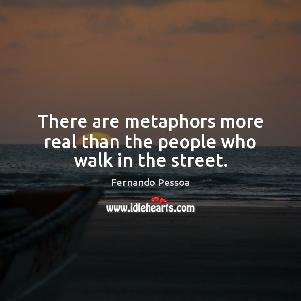 There are metaphors more real than the people who walk in the street. Fernando Pessoa Picture Quote