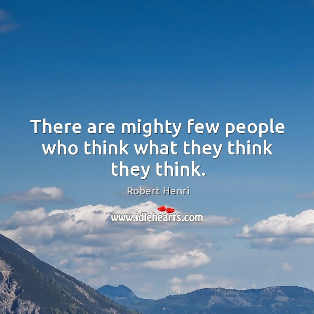 There are mighty few people who think what they think they think. Image