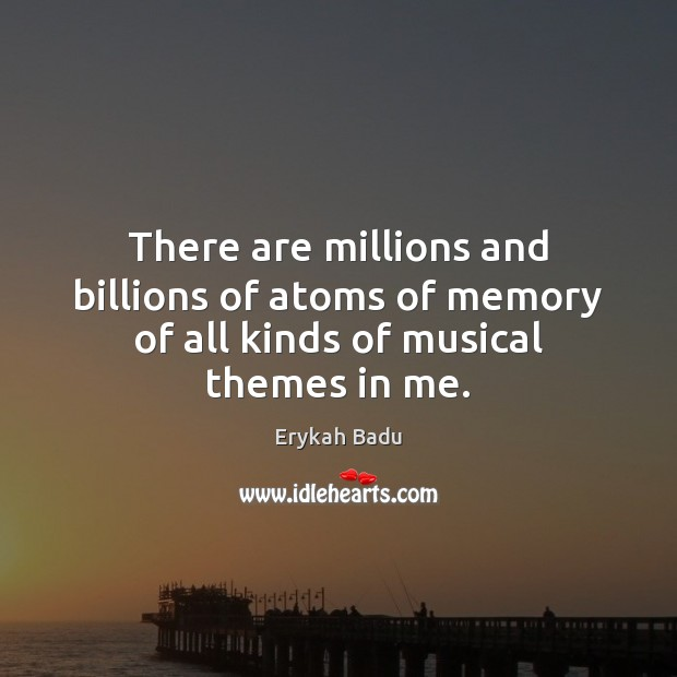 There are millions and billions of atoms of memory of all kinds of musical themes in me. Image