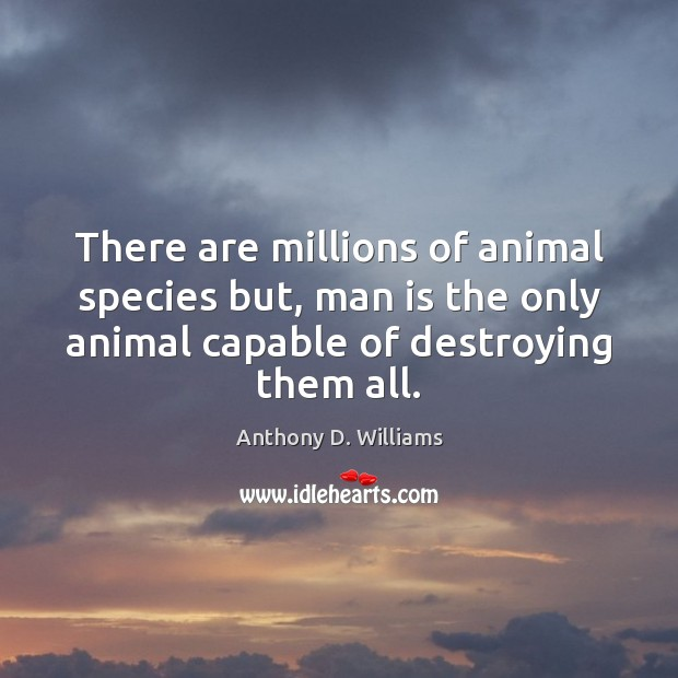 There are millions of animal species but, man is the only animal Image
