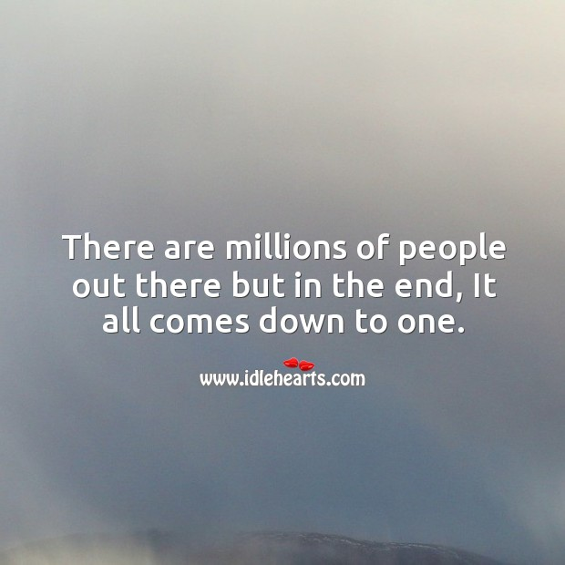 There are millions of people out there but in the end, it all comes down to one. Image