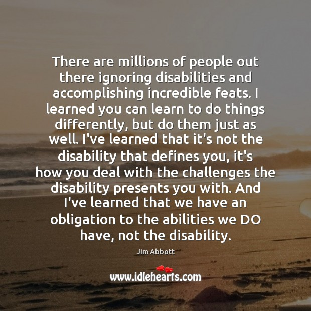 There are millions of people out there ignoring disabilities and accomplishing incredible Jim Abbott Picture Quote