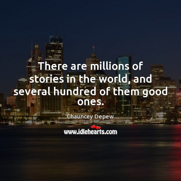 There are millions of stories in the world, and several hundred of them good ones. Image