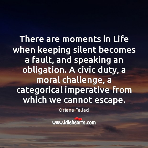 There are moments in Life when keeping silent becomes a fault, and Oriana Fallaci Picture Quote
