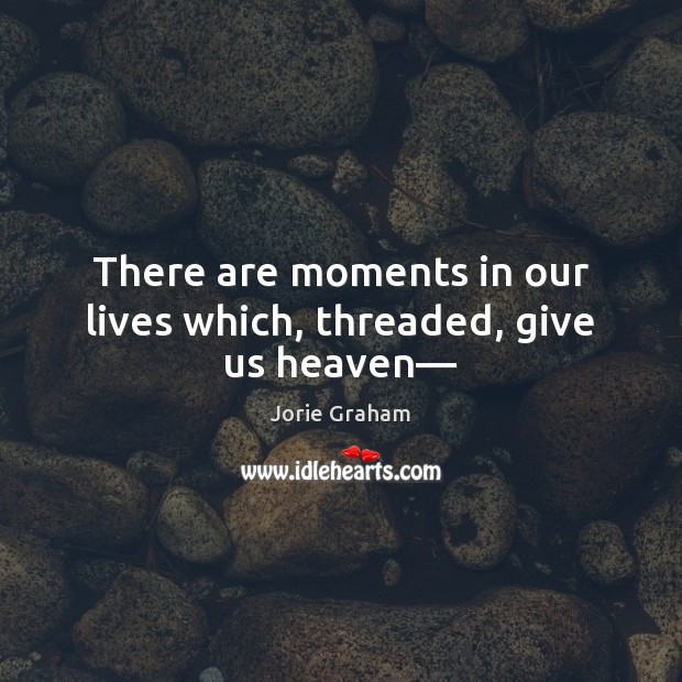 There are moments in our lives which, threaded, give us heaven— Image