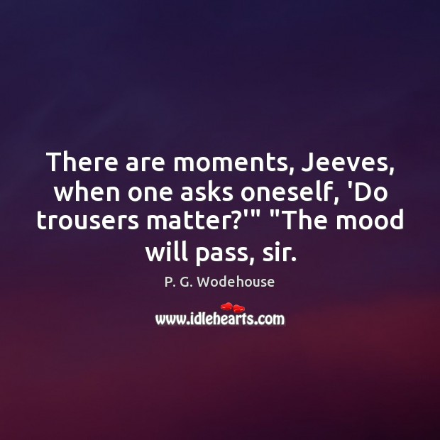 "There are moments, Jeeves, when one asks oneself, 'Do trousers matter?'"" "" P. G. Wodehouse Picture Quote"