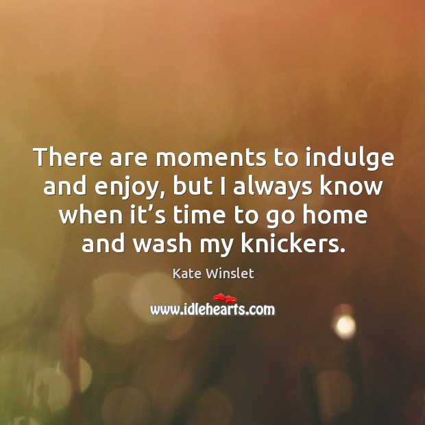 There are moments to indulge and enjoy, but I always know when it's time to go home and wash my knickers. Image