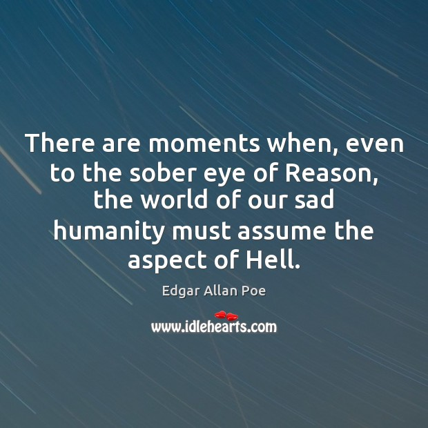 There are moments when, even to the sober eye of Reason, the Edgar Allan Poe Picture Quote