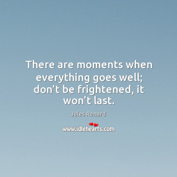 Image, There are moments when everything goes well; don't be frightened, it won't last.
