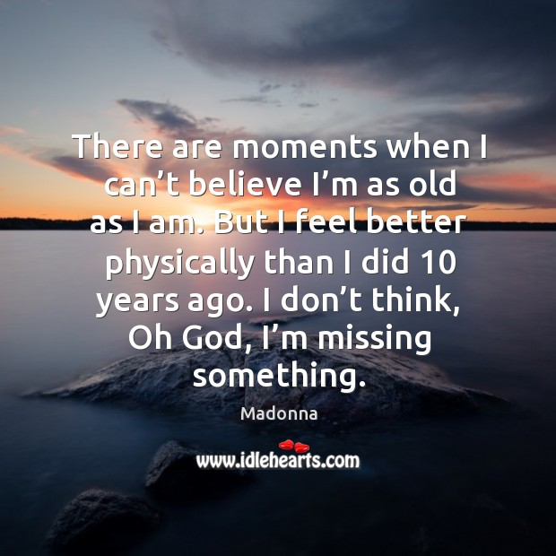 There are moments when I can't believe I'm as old as I am. Image