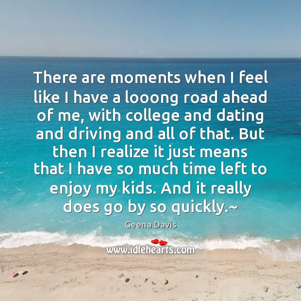 There are moments when I feel like I have a looong road Geena Davis Picture Quote