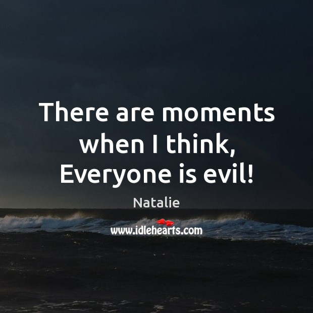 There are moments when I think, Everyone is evil! Natalie Picture Quote