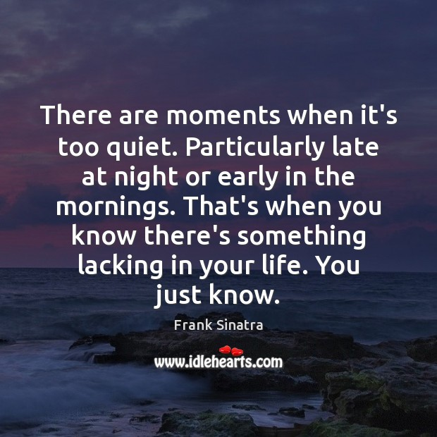 There are moments when it's too quiet. Particularly late at night or Frank Sinatra Picture Quote