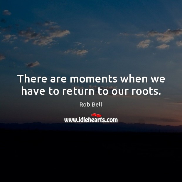 There are moments when we have to return to our roots. Image