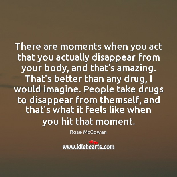 There are moments when you act that you actually disappear from your Image