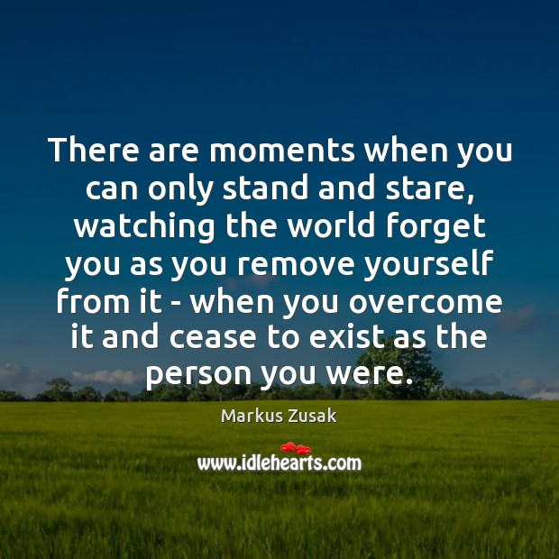 There are moments when you can only stand and stare, watching the Markus Zusak Picture Quote