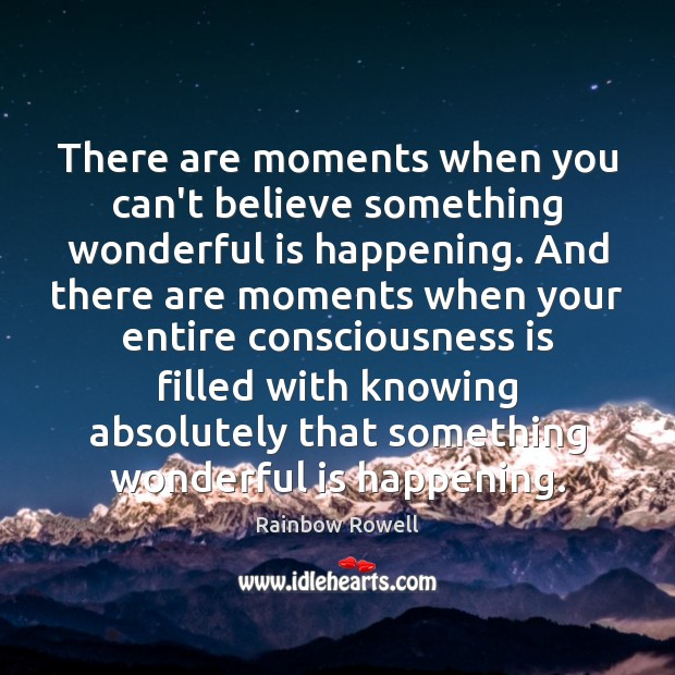 There are moments when you can't believe something wonderful is happening. And Rainbow Rowell Picture Quote