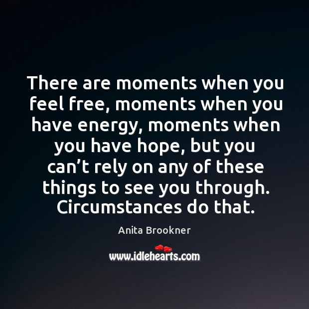 There are moments when you feel free, moments when you have energy, moments when you have hope Image