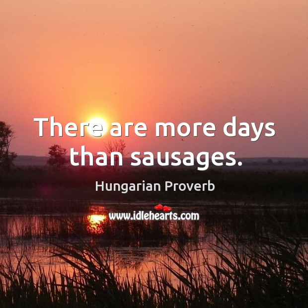 There are more days than sausages. Image
