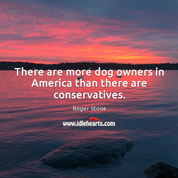 There are more dog owners in america than there are conservatives. Image