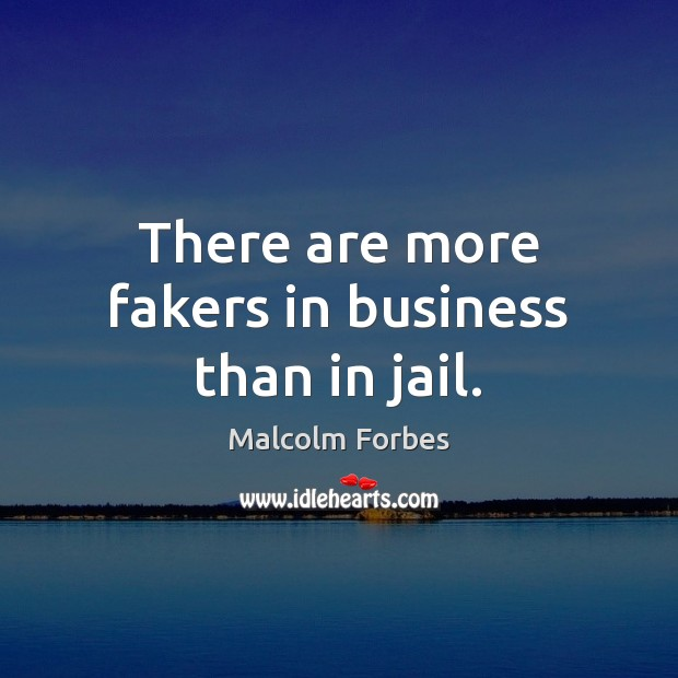 There are more fakers in business than in jail. Image